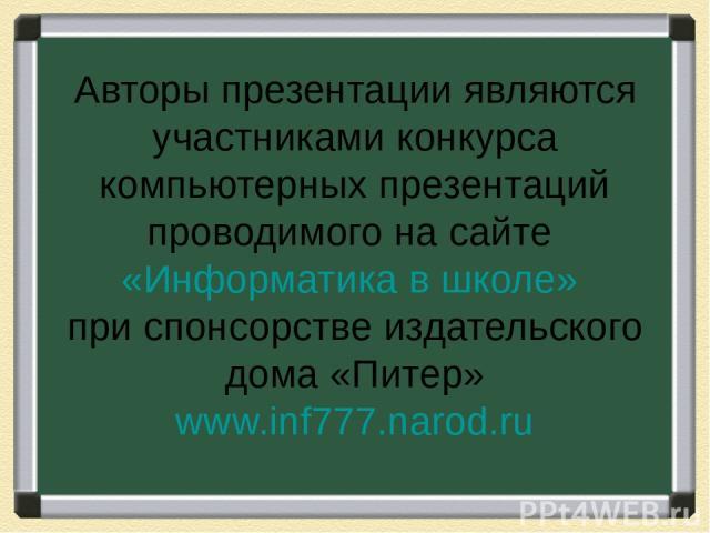 Авторы презентации являются участниками конкурса компьютерных презентаций проводимого на сайте «Информатика в школе» при спонсорстве издательского дома «Питер» www.inf777.narod.ru