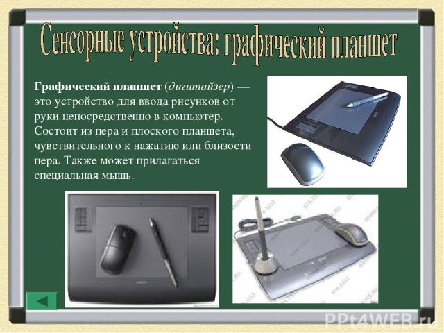 Графический планшет (дигитайзер)— это устройство для ввода рисунков от руки непосредственно в компьютер. Состоит из пера и плоского планшета, чувствительного к нажатию или близости пера. Также может прилагаться специальная мышь.