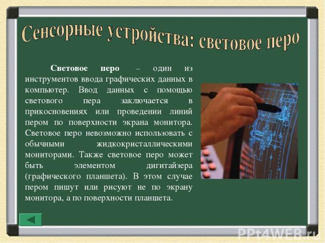 Световое перо – один из инструментов ввода графических данных в компьютер. Ввод данных с помощью светового пера заключается в прикосновениях или проведении линий пером по поверхности экрана монитора. Световое перо невозможно использовать с обычными …