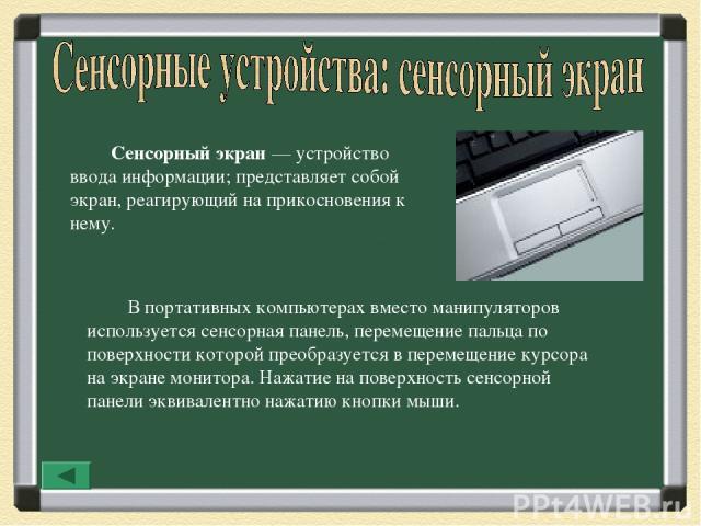 Сенсорный экран— устройство ввода информации; представляет собой экран, реагирующий на прикосновения к нему. В портативных компьютерах вместо манипуляторов используется сенсорная панель, перемещение пальца по поверхности которой преобразуется в пер…