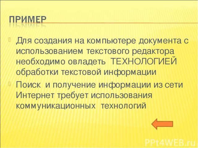 Для создания на компьютере документа с использованием текстового редактора необходимо овладеть ТЕХНОЛОГИЕЙ обработки текстовой информации Поиск и получение информации из сети Интернет требует использования коммуникационных технологий