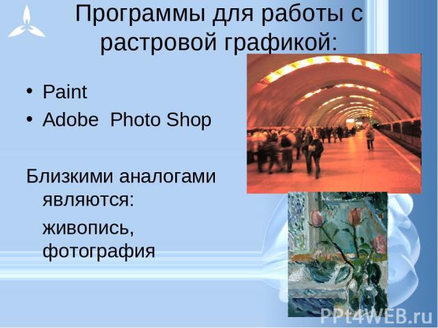 Программы для работы с растровой графикой: Paint Adobe Photo Shop Близкими аналогами являются: живопись, фотография