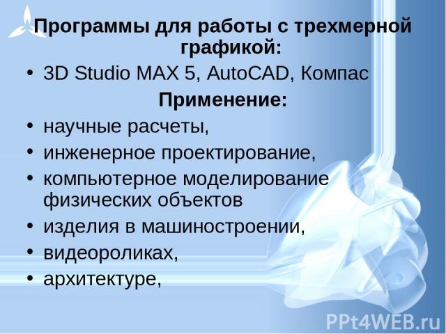 Программы для работы с трехмерной графикой: 3D Studio MAX 5, AutoCAD, Компас Применение: научные расчеты, инженерное проектирование, компьютерное моделирование физических объектов изделия в машиностроении, видеороликах, архитектуре,