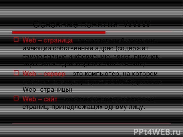 Основные понятия WWW Web – страница - это отдельный документ, имеющий собственный адрес (содержит самую разную информацию: текст, рисунок, звукозапись, расширение htm или html) Web – сервер – это компьютер, на котором работает сервер-программа WWW(х…