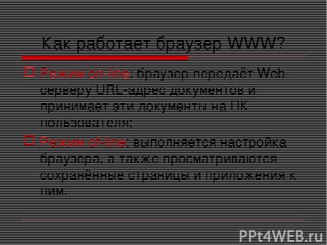 Как работает браузер WWW? Режим on-line: браузер передаёт Web-серверу URL-адрес документов и принимает эти документы на ПК пользователя; Режим of-line: выполняется настройка браузера, а также просматриваются сохранённые страницы и приложения к ним.