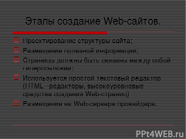 Этапы создание Web-сайтов. Проектирование структуры сайта; Размещение полезной информации; Страницы должны быть связаны между собой гиперссылками; Используется простой текстовый редактор (HTML –редакторы, высокоуровневые средства создания Web-страни…