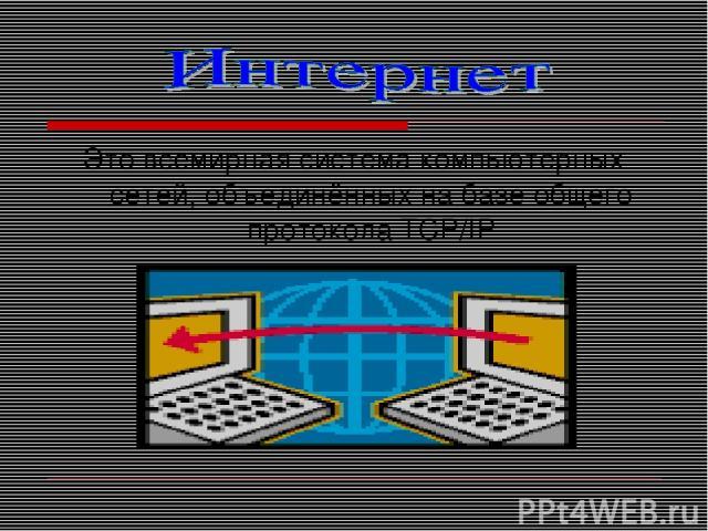 Это всемирная система компьютерных сетей, объединённых на базе общего протокола TCP/IP