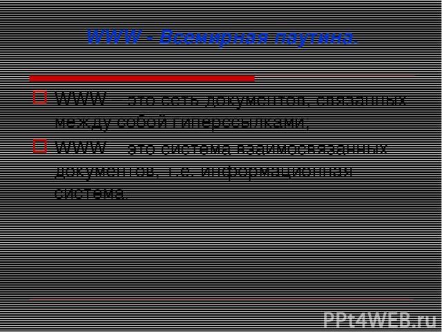 WWW - Всемирная паутина. WWW – это сеть документов, связанных между собой гиперссылками; WWW – это система взаимосвязанных документов, т.е. информационная система.