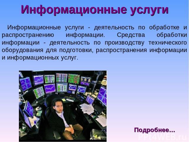 Информационные услуги Информационные услуги - деятельность по обработке и распространению информации. Средства обработки информации - деятельность по производству технического оборудования для подготовки, распространения информации и информационных …