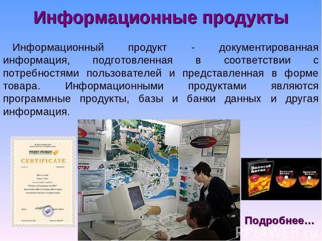 Информационные продукты Информационный продукт - документированная информация, подготовленная в соответствии с потребностями пользователей и представленная в форме товара. Информационными продуктами являются программные продукты, базы и банки данных…