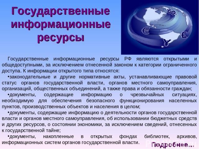 Государственные информационные ресурсы Государственные информационные ресурсы РФ являются открытыми и общедоступными, за исключением отнесенной законом к категории ограниченного доступа. К информации открытого типа относятся: законодательные и други…