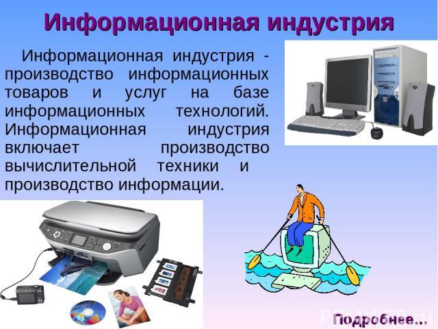 Информационная индустрия Информационная индустрия - производство информационных товаров и услуг на базе информационных технологий. Информационная индустрия включает производство вычислительной техники и производство информации. Подробнее…