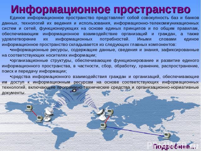 Информационное пространство Единое информационное пространство представляет собой совокупность баз и банков данных, технологий их ведения и использования, информационно-телекоммуникационных систем и сетей, функционирующих на основе единых принципов …