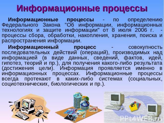Информационные процессы Информационные процессы - по определению Федерального Закона
