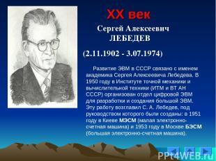 XX век Сергей Алексеевич ЛЕБЕДЕВ (2.11.1902 - 3.07.1974) Развитие ЭВМ в СССР свя