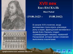 XVII век Блез ПАСКАЛЬ Blasé Paskal (19.06.1623 – 19.08.1662) Арифметическая маши