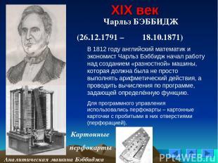 XIX век Чарльз БЭББИДЖ (26.12.1791 – 18.10.1871) Картонные перфокарты Аналитичес