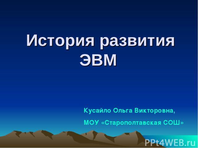 История развития ЭВМ Кусайло Ольга Викторовна, МОУ «Старополтавская СОШ»