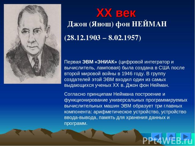XX век Джон (Янош) фон НЕЙМАН (28.12.1903 – 8.02.1957) Первая ЭВМ «ЭНИАК» (цифровой интегратор и вычислитель, ламповая) была создана в США после второй мировой войны в 1946 году. В группу создателей этой ЭВМ входил один из самых выдающихся ученых XX…