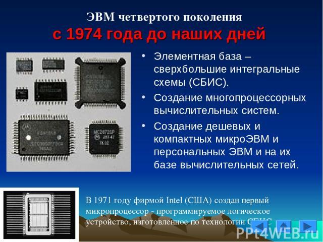ЭВМ четвертого поколения с 1974 года до наших дней В 1971 году фирмой Intel (США) создан первый микропроцессор - программируемое логическое устройство, изготовленное по технологии СБИС Элементная база – сверхбольшие интегральные схемы (СБИС). Создан…