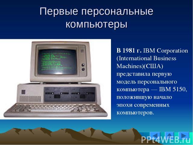 В 1981 г. IBM Corporation (International Business Machines)(США) представила первую модель персонального компьютера — IBM 5150, положившую начало эпохи современных компьютеров. Первые персональные компьютеры