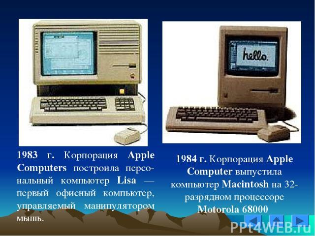 1983 г. Корпорация Apple Computers построила персо-нальный компьютер Lisa — первый офисный компьютер, управляемый манипулятором мышь. 1984 г. Корпорация Apple Computer выпустила компьютер Macintosh на 32-разрядном процессоре Motorola 68000