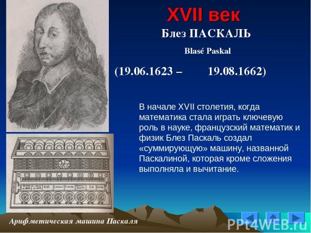 XVII век Блез ПАСКАЛЬ Blasé Paskal (19.06.1623 – 19.08.1662) Арифметическая машина Паскаля В начале XVII столетия, когда математика стала играть ключевую роль в науке, французский математик и физик Блез Паскаль создал «суммирующую» машину, названной…