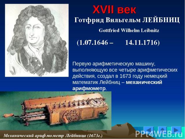 XVII век Готфрид Вильгельм ЛЕЙБНИЦ Gottfried Wilhelm Leibnitz (1.07.1646 – 14.11.1716) Механический арифмометр Лейбница (1673г.) Первую арифметическую машину, выполняющую все четыре арифметических действия, создал в 1673 году немецкий математик Лейб…
