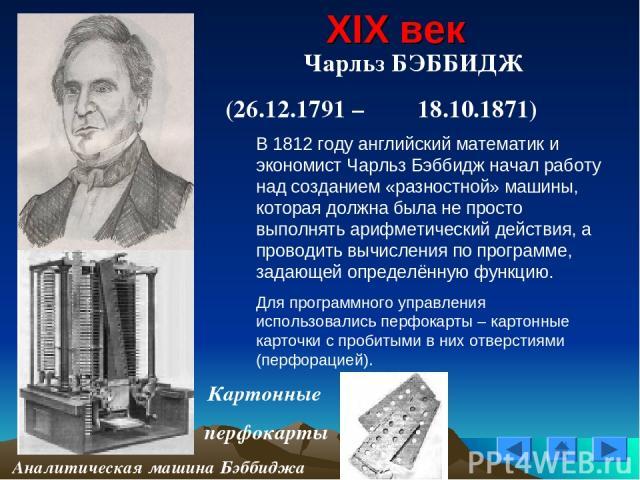XIX век Чарльз БЭББИДЖ (26.12.1791 – 18.10.1871) Картонные перфокарты Аналитическая машина Бэббиджа В 1812 году английский математик и экономист Чарльз Бэббидж начал работу над созданием «разностной» машины, которая должна была не просто выполнять а…