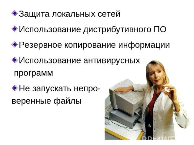 Защита локальных сетей Использование дистрибутивного ПО Резервное копирование информации Использование антивирусных программ Не запускать непро- веренные файлы