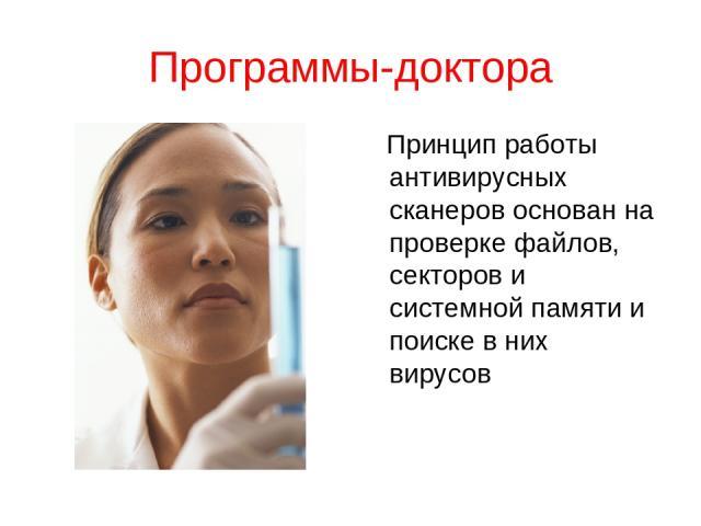 Программы-доктора Принцип работы антивирусных сканеров основан на проверке файлов, секторов и системной памяти и поиске в них вирусов