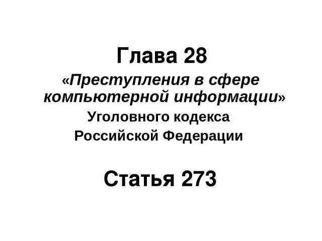 Глава 28 «Преступления в сфере компьютерной информации» Уголовного кодекса Российской Федерации Статья 273