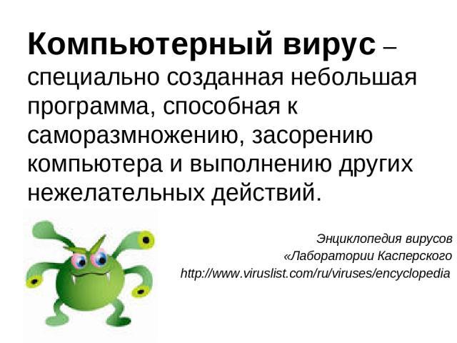 Компьютерный вирус – специально созданная небольшая программа, способная к саморазмножению, засорению компьютера и выполнению других нежелательных действий. Энциклопедия вирусов «Лаборатории Касперского http://www.viruslist.com/ru/viruses/encyclopedia