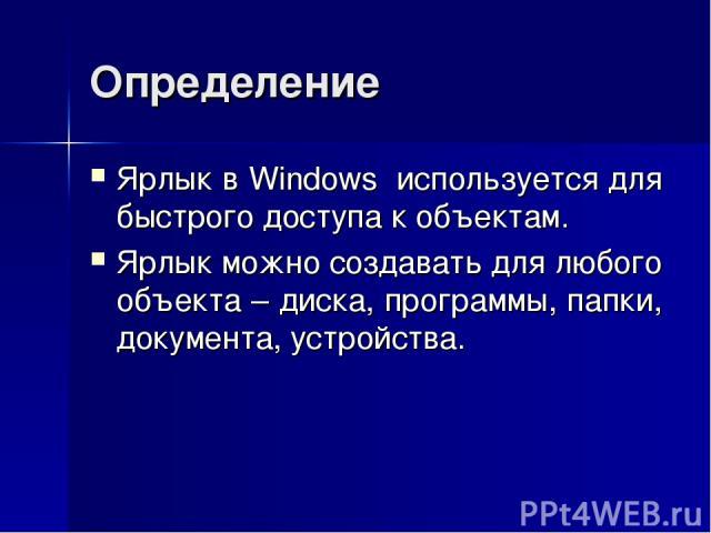 Определение Ярлык в Windows используется для быстрого доступа к объектам. Ярлык можно создавать для любого объекта – диска, программы, папки, документа, устройства.