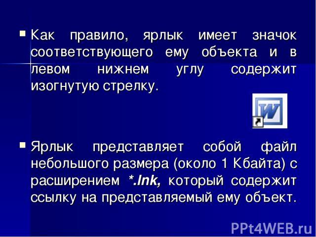 Как правило, ярлык имеет значок соответствующего ему объекта и в левом нижнем углу содержит изогнутую стрелку. Ярлык представляет собой файл небольшого размера (около 1 Кбайта) с расширением *.lnk, который содержит ссылку на представляемый ему объект.
