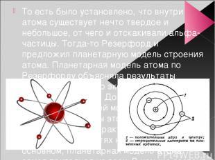 То есть было установлено, что внутри атома существует нечто твердое и небольшое,