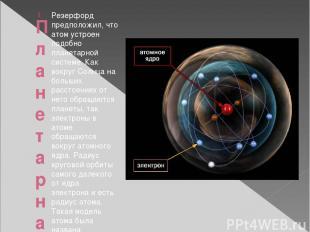 Планетарная модель строения атома Резерфорд предположил, что атом устроен подобн