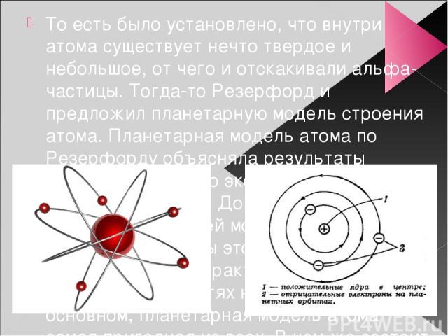 То есть было установлено, что внутри атома существует нечто твердое и небольшое, от чего и отскакивали альфа-частицы. Тогда-то Резерфорд и предложил планетарную модель строения атома. Планетарная модель атома по Резерфорду объясняла результаты прове…