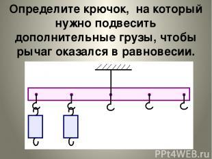 Определите крючок, на который нужно подвесить дополнительные грузы, чтобы рычаг