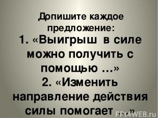 Допишите каждое предложение: 1. «Выигрыш в силе можно получить с помощью …» 2. «