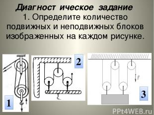 1 2 3 Диагностическое задание 1.Определите количество подвижных и неподвижных бл