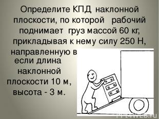 Определите КПД наклонной плоскости, по которой рабочий поднимает груз массой 60