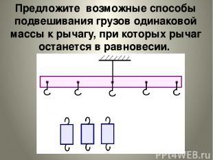 Предложите возможные способы подвешивания грузов одинаковой массы к рычагу, при
