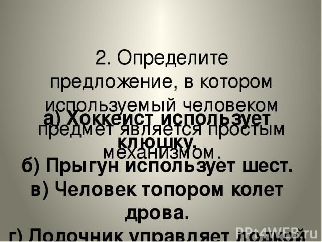 2. Определите предложение, в котором используемый человеком предмет является простым механизмом. а) Хоккеист использует клюшку. б) Прыгун использует шест. в) Человек топором колет дрова. г) Лодочник управляет лодкой с помощью весла.