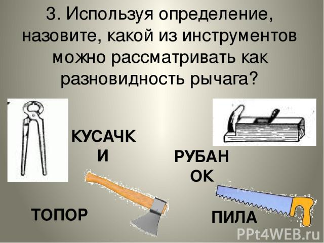 3. Используя определение, назовите, какой из инструментов можно рассматривать как разновидность рычага? КУСАЧКИ РУБАНОК ТОПОР ПИЛА
