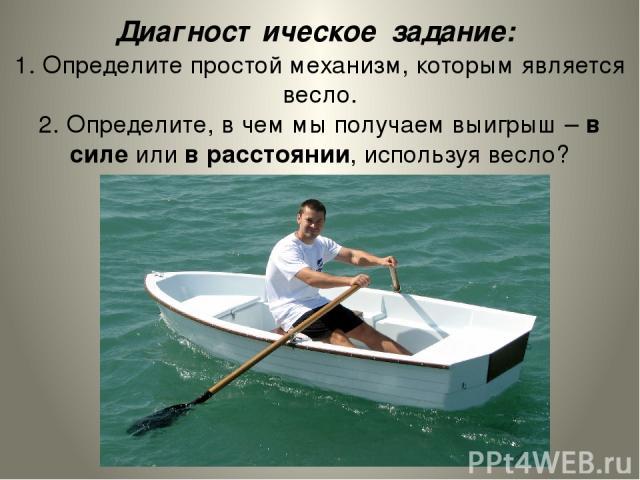Диагностическое задание: 1. Определите простой механизм, которым является весло. 2. Определите, в чем мы получаем выигрыш – в силе или в расстоянии, используя весло?