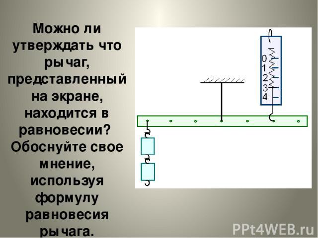 Можно ли утверждать что рычаг, представленный на экране, находится в равновесии? Обоснуйте свое мнение, используя формулу равновесия рычага.
