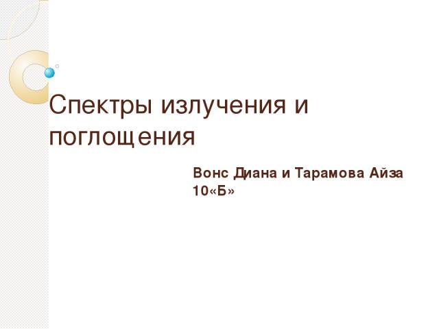 Спектры излучения и поглощения Вонс Диана и Тарамова Айза 10«Б»