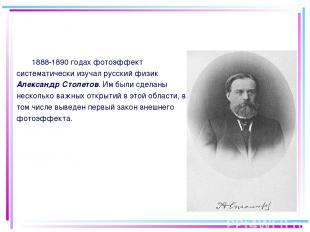 1888-1890 годах фотоэффект систематически изучал русский физик Александр Столето
