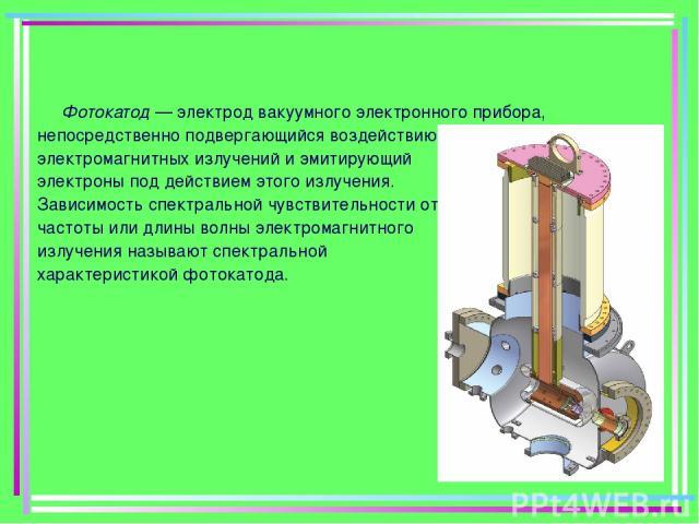 Фотокатод — электрод вакуумного электронного прибора, непосредственно подвергающийся воздействию электромагнитных излучений и эмитирующий электроны под действием этого излучения. Зависимость спектральной чувствительности от частоты или длины волны э…
